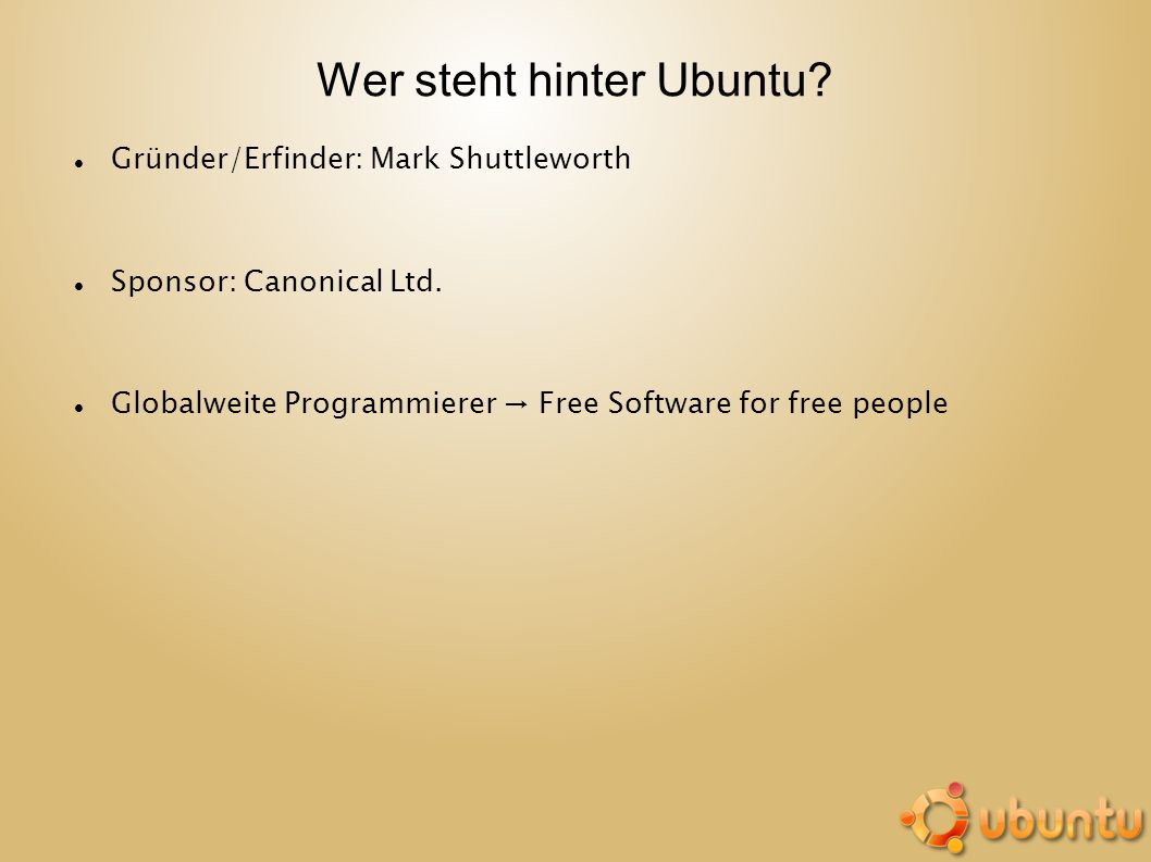 Wer steht hinter Ubuntu? Gründer/Erfinder: Mark Shuttleworth Sponsor: Canonical Ltd. Globalweite Programmierer Free Software for free people