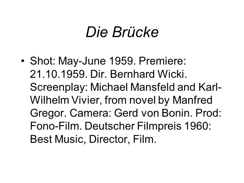Die Brücke Shot: May-June 1959. Premiere: 21.10.1959. Dir. Bernhard Wicki. Screenplay: Michael Mansfeld and Karl- Wilhelm Vivier, from novel by Manfre