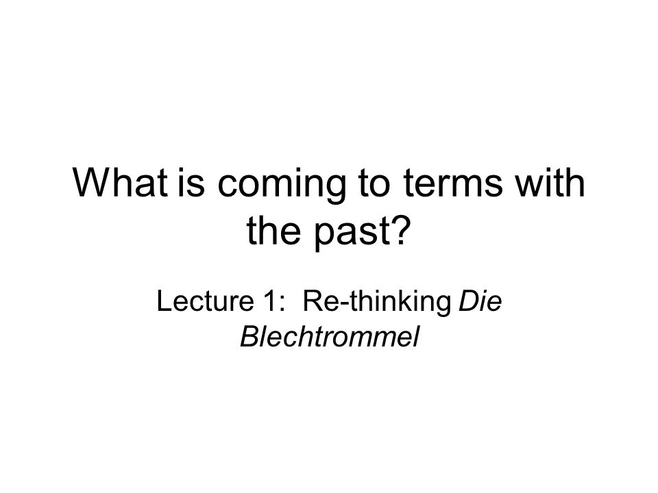 What is coming to terms with the past? Lecture 1: Re-thinking Die Blechtrommel