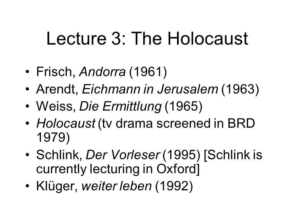 Lecture 3: The Holocaust Frisch, Andorra (1961) Arendt, Eichmann in Jerusalem (1963) Weiss, Die Ermittlung (1965) Holocaust (tv drama screened in BRD