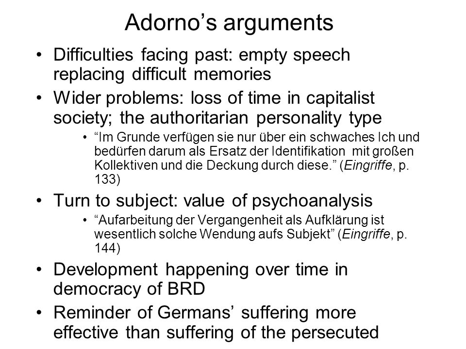 Adornos arguments Difficulties facing past: empty speech replacing difficult memories Wider problems: loss of time in capitalist society; the authorit