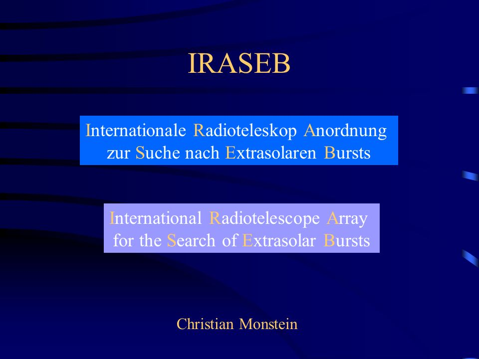 IRASEB Internationale Radioteleskop Anordnung zur Suche nach Extrasolaren Bursts International Radiotelescope Array for the Search of Extrasolar Bursts Christian Monstein