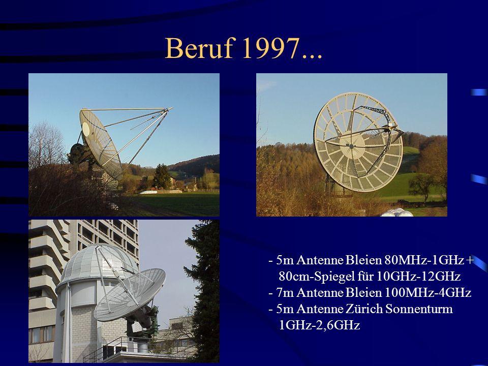 Beruf 1997... - 5m Antenne Bleien 80MHz-1GHz + 80cm-Spiegel für 10GHz-12GHz - 7m Antenne Bleien 100MHz-4GHz - 5m Antenne Zürich Sonnenturm 1GHz-2,6GHz