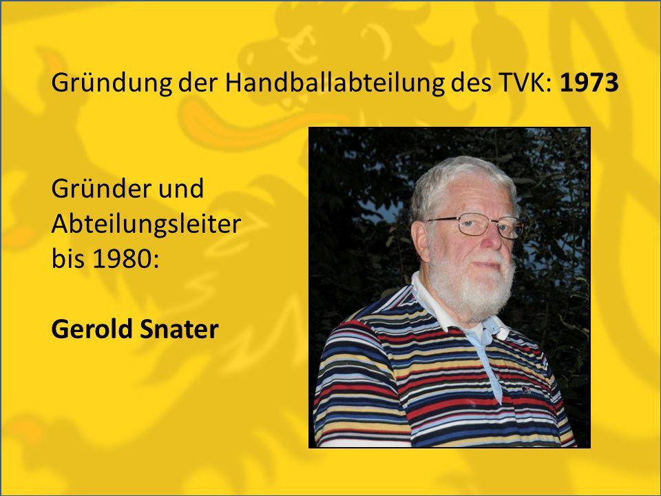 Gründung der Handballabteilung des TVK: 1973 Gründer und Abteilungsleiter bis 1980: Gerold Snater