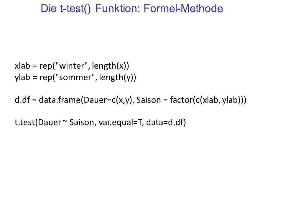 Die t-test() Funktion: Formel-Methode xlab = rep( winter , length(x)) ylab = rep( sommer , length(y)) d.df = data.frame(Dauer=c(x,y), Saison = factor(c(xlab, ylab))) t.test(Dauer ~ Saison, var.equal=T, data=d.df)
