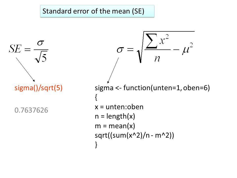 sigma <- function(unten=1, oben=6) { x = unten:oben n = length(x) m = mean(x) sqrt((sum(x^2)/n - m^2)) } sigma()/sqrt(5) 0.7637626 Standard error of t