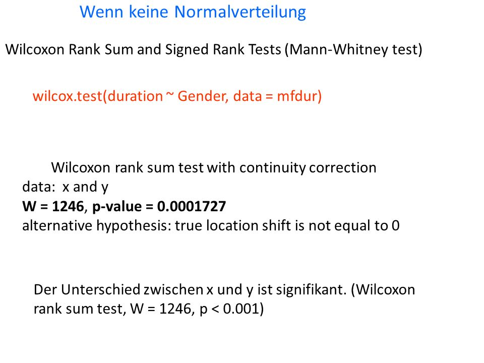 Wenn keine Normalverteilung wilcox.test(duration ~ Gender, data = mfdur) Wilcoxon rank sum test with continuity correction data: x and y W = 1246, p-value = 0.0001727 alternative hypothesis: true location shift is not equal to 0 Der Unterschied zwischen x und y ist signifikant.