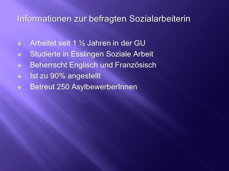 Informationen zur befragten Sozialarbeiterin Arbeitet seit 1 ½ Jahren in der GU Studierte in Esslingen Soziale Arbeit Beherrscht Englisch und Französi