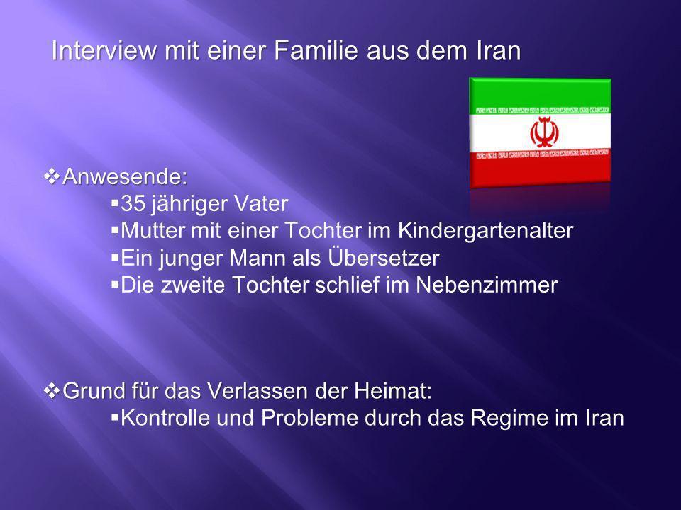 Interview mit einer Familie aus dem Iran Anwesende: Anwesende: 35 jähriger Vater Mutter mit einer Tochter im Kindergartenalter Ein junger Mann als Übe
