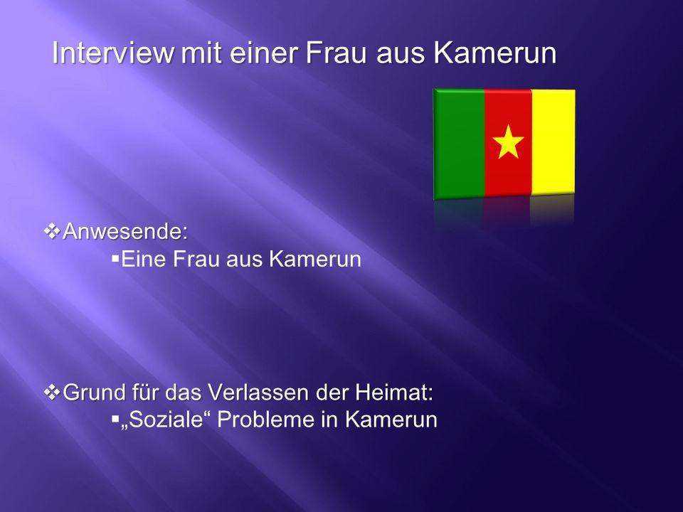 Interview mit einer Frau aus Kamerun Anwesende: Anwesende: Eine Frau aus Kamerun Grund für das Verlassen der Heimat: Grund für das Verlassen der Heima
