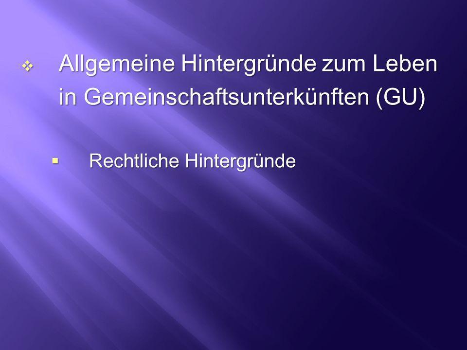 Allgemeine Hintergründe zum Leben Allgemeine Hintergründe zum Leben in Gemeinschaftsunterkünften (GU) Rechtliche Hintergründe Rechtliche Hintergründe