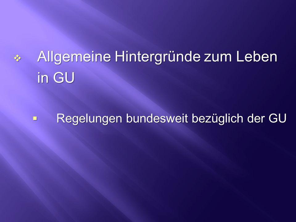 Allgemeine Hintergründe zum Leben Allgemeine Hintergründe zum Leben in GU in GU Regelungen bundesweit bezüglich der GU Regelungen bundesweit bezüglich