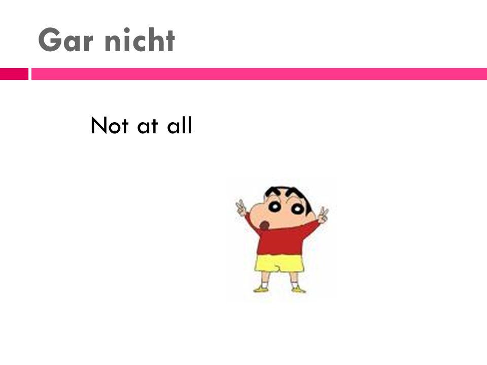 Gar nicht Not at all
