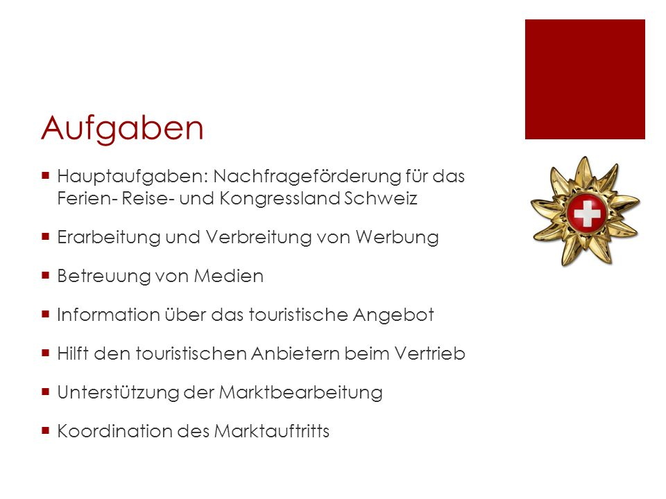 Aufgaben Hauptaufgaben: Nachfrageförderung für das Ferien- Reise- und Kongressland Schweiz Erarbeitung und Verbreitung von Werbung Betreuung von Medie