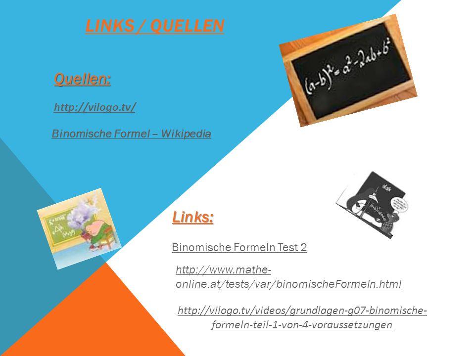 LINKS / QUELLEN Links: Quellen: http://vilogo.tv/ Binomische Formel – Wikipedia Binomische Formeln Test 2 http://www.mathe- online.at/tests/var/binomi