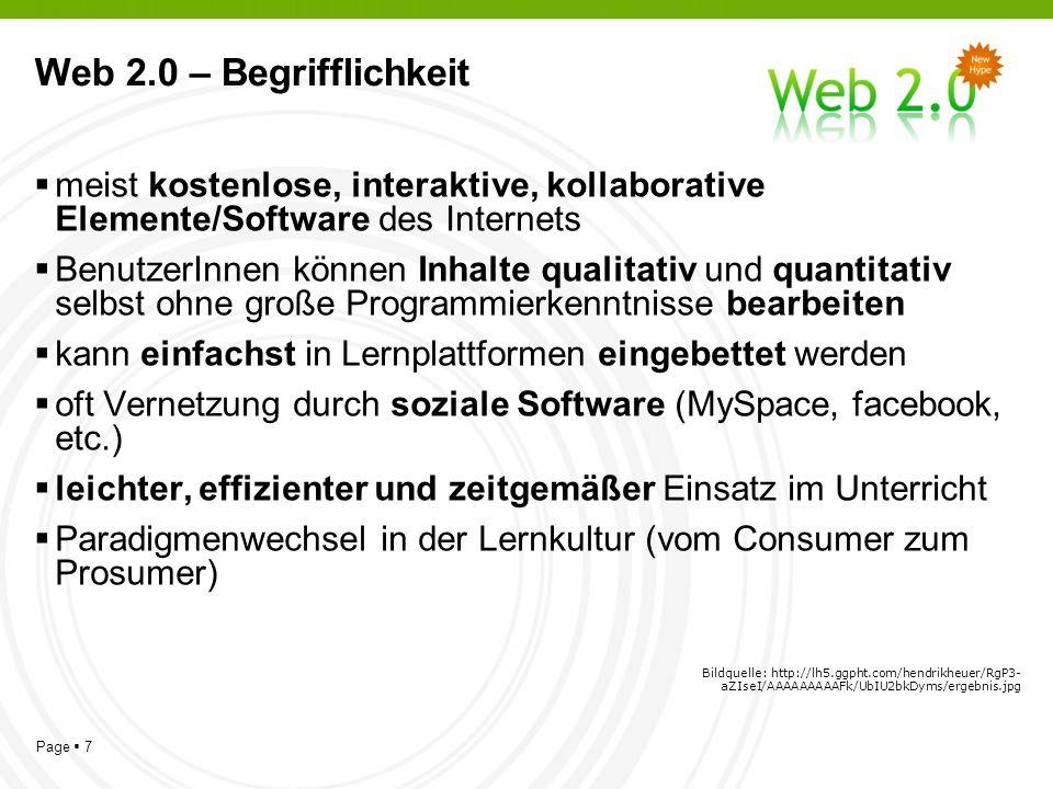 Page 7 Web 2.0 – Begrifflichkeit meist kostenlose, interaktive, kollaborative Elemente/Software des Internets BenutzerInnen können Inhalte qualitativ und quantitativ selbst ohne große Programmierkenntnisse bearbeiten kann einfachst in Lernplattformen eingebettet werden oft Vernetzung durch soziale Software (MySpace, facebook, etc.) leichter, effizienter und zeitgemäßer Einsatz im Unterricht Paradigmenwechsel in der Lernkultur (vom Consumer zum Prosumer) Bildquelle: http://lh5.ggpht.com/hendrikheuer/RgP3- aZIseI/AAAAAAAAAFk/UbIU2bkDyms/ergebnis.jpg