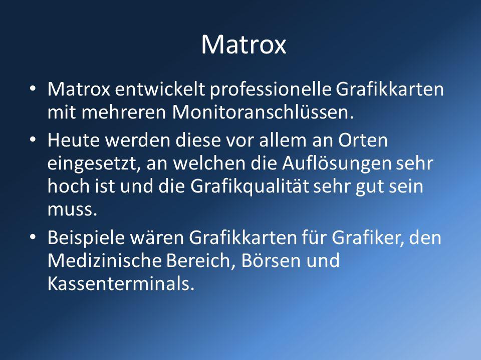 Matrox Matrox entwickelt professionelle Grafikkarten mit mehreren Monitoranschlüssen. Heute werden diese vor allem an Orten eingesetzt, an welchen die