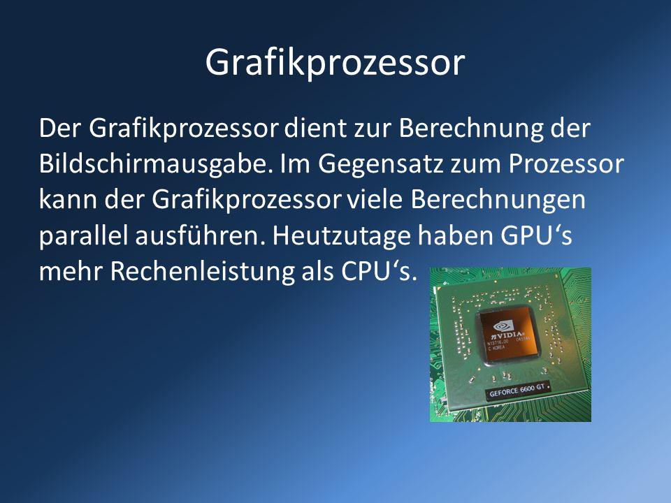 Grafikprozessor Der Grafikprozessor dient zur Berechnung der Bildschirmausgabe. Im Gegensatz zum Prozessor kann der Grafikprozessor viele Berechnungen