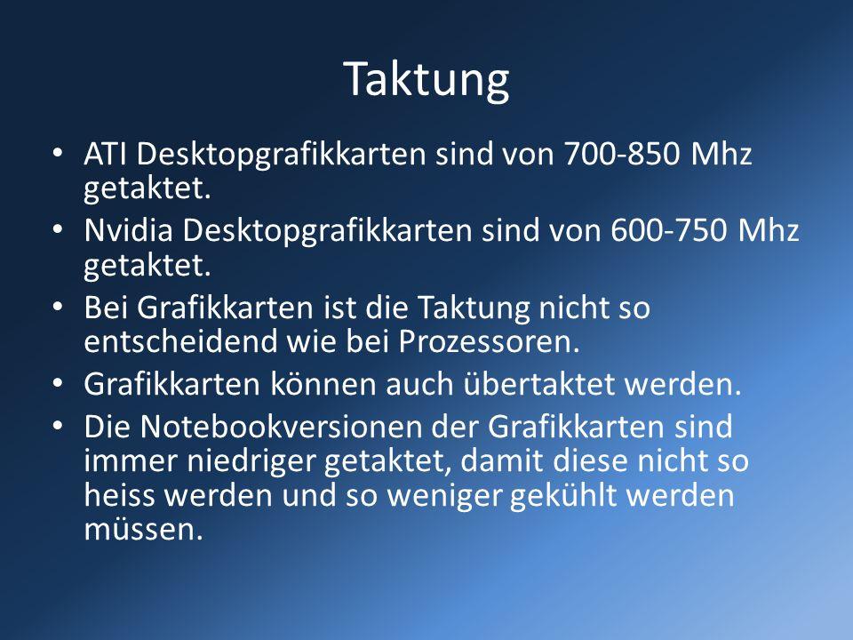 Taktung ATI Desktopgrafikkarten sind von 700-850 Mhz getaktet. Nvidia Desktopgrafikkarten sind von 600-750 Mhz getaktet. Bei Grafikkarten ist die Takt