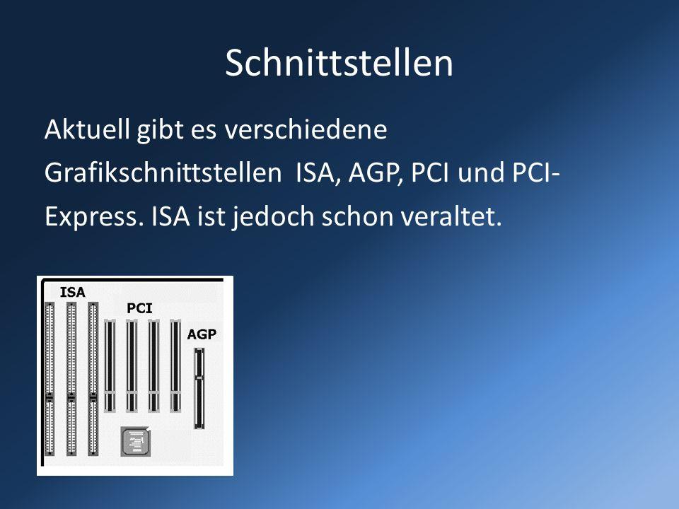 Schnittstellen Aktuell gibt es verschiedene Grafikschnittstellen ISA, AGP, PCI und PCI- Express. ISA ist jedoch schon veraltet.