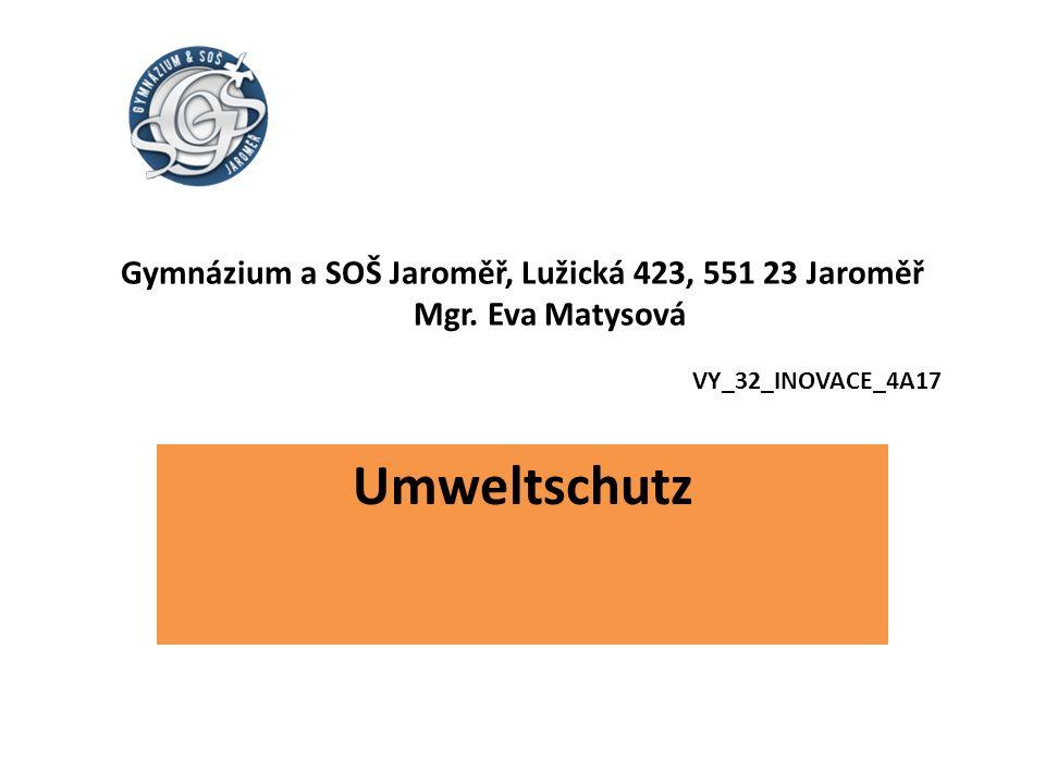 Gymnázium a SOŠ Jaroměř, Lužická 423, 551 23 Jaroměř Mgr. Eva Matysová VY_32_INOVACE_4A17 Umweltschutz