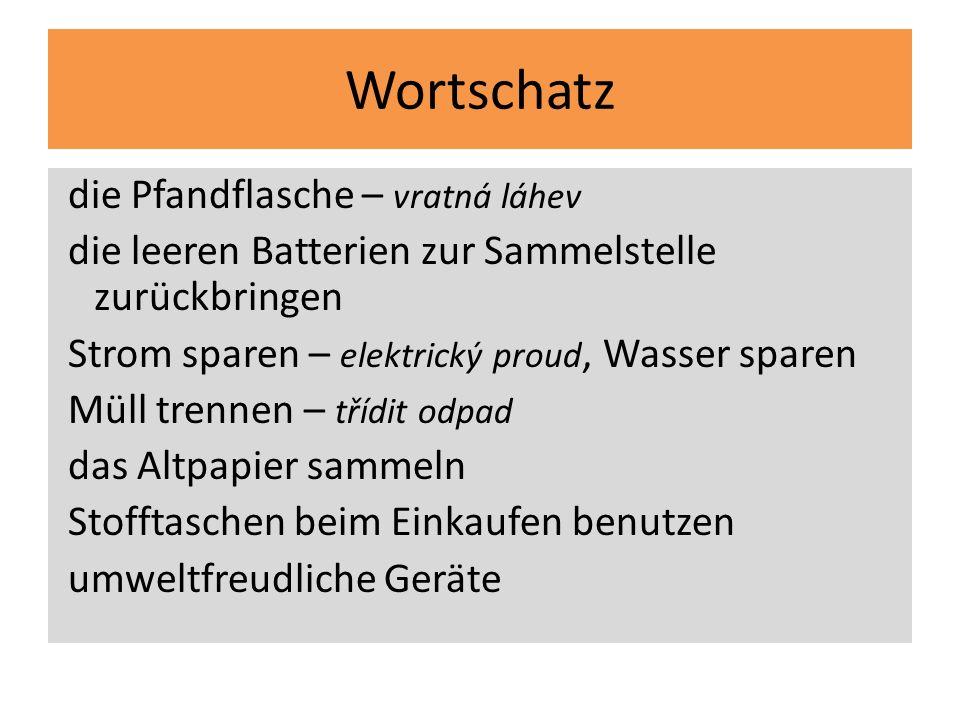 Wortschatz die Pfandflasche – vratná láhev die leeren Batterien zur Sammelstelle zurückbringen Strom sparen – elektrický proud, Wasser sparen Müll tre
