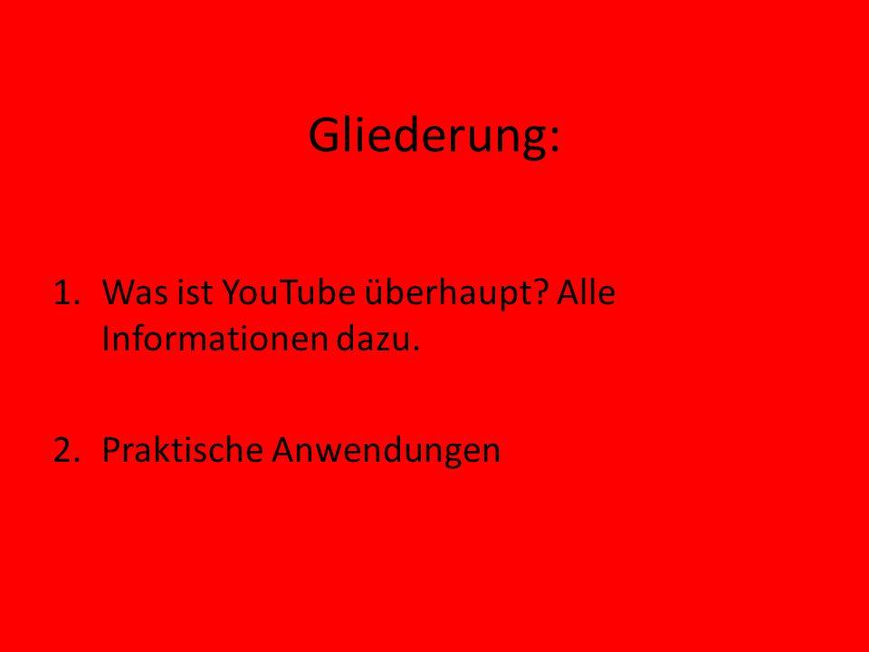 Gliederung: 1.Was ist YouTube überhaupt? Alle Informationen dazu. 2.Praktische Anwendungen