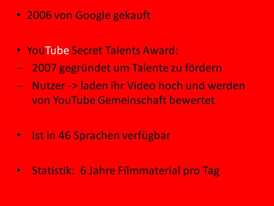 2006 von Google gekauft YouTube Secret Talents Award: 2007 gegründet um Talente zu fördern Nutzer -> laden ihr Video hoch und werden von YouTube Gemeinschaft bewertet Ist in 46 Sprachen verfügbar Statistik: 6 Jahre Filmmaterial pro Tag