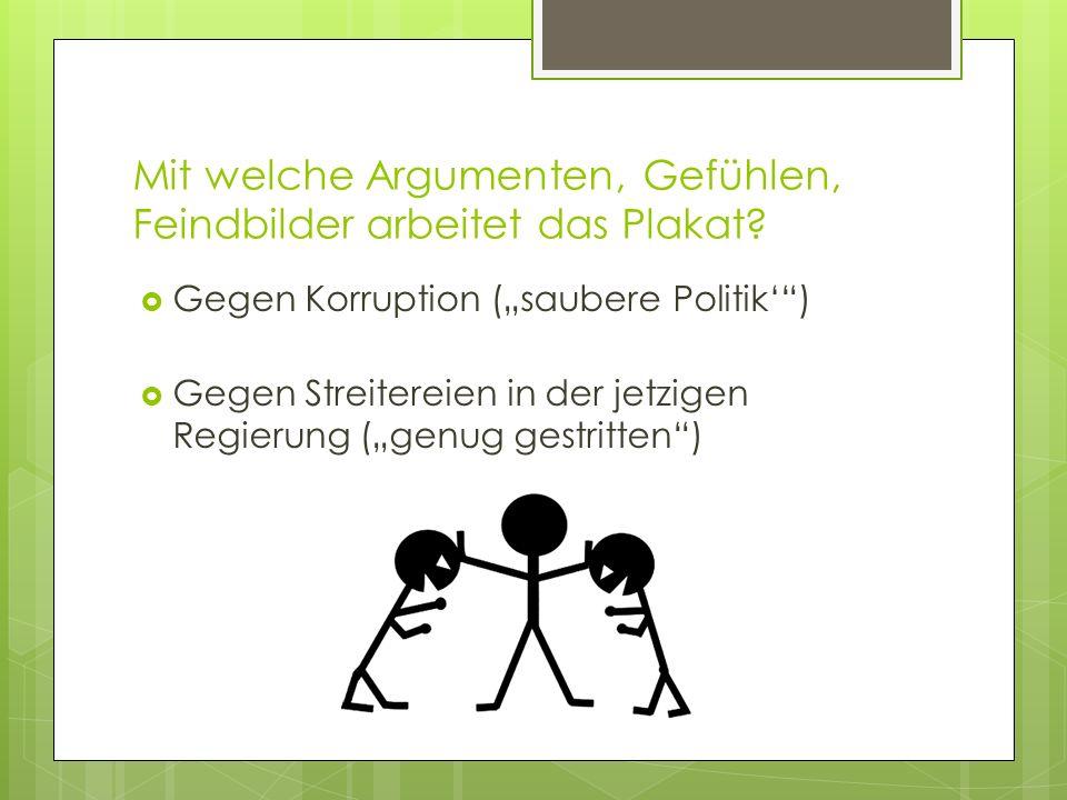 Mit welche Argumenten, Gefühlen, Feindbilder arbeitet das Plakat? Gegen Korruption (saubere Politik) Gegen Streitereien in der jetzigen Regierung (gen