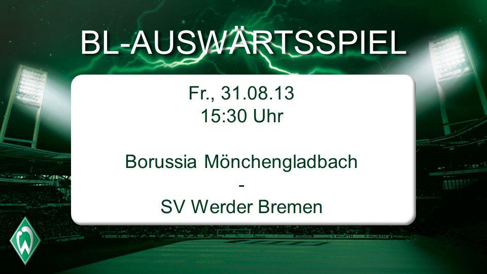 BL-AUSWÄRTSSPIEL Fr., 31.08.13 15:30 Uhr Borussia Mönchengladbach - SV Werder Bremen