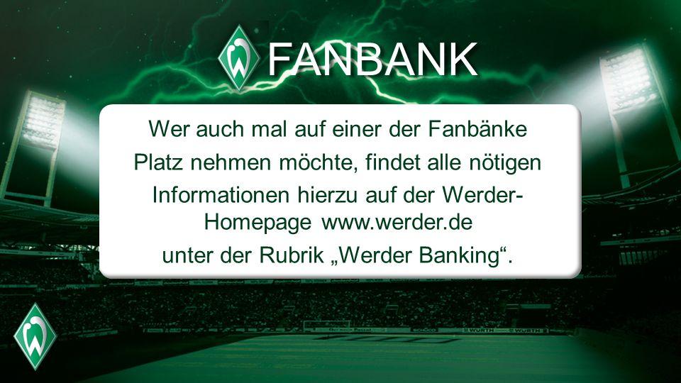 FANBANK Wer auch mal auf einer der Fanbänke Platz nehmen möchte, findet alle nötigen Informationen hierzu auf der Werder- Homepage www.werder.de unter der Rubrik Werder Banking.