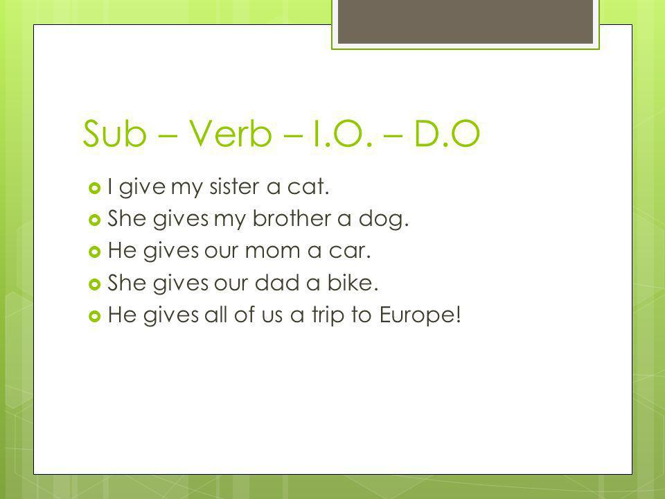 Sub – Verb – I.O.– D.O I give my sister a cat. She gives my brother a dog.