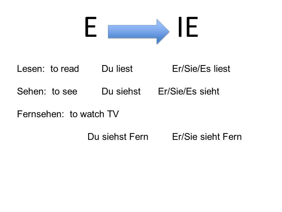 E IE Lesen: to readDu liestEr/Sie/Es liest Sehen: to seeDu siehstEr/Sie/Es sieht Fernsehen: to watch TV Du siehst FernEr/Sie sieht Fern