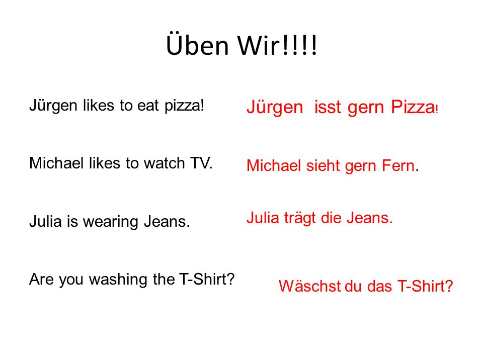 Üben Wir!!!. Jürgen likes to eat pizza. Michael likes to watch TV.