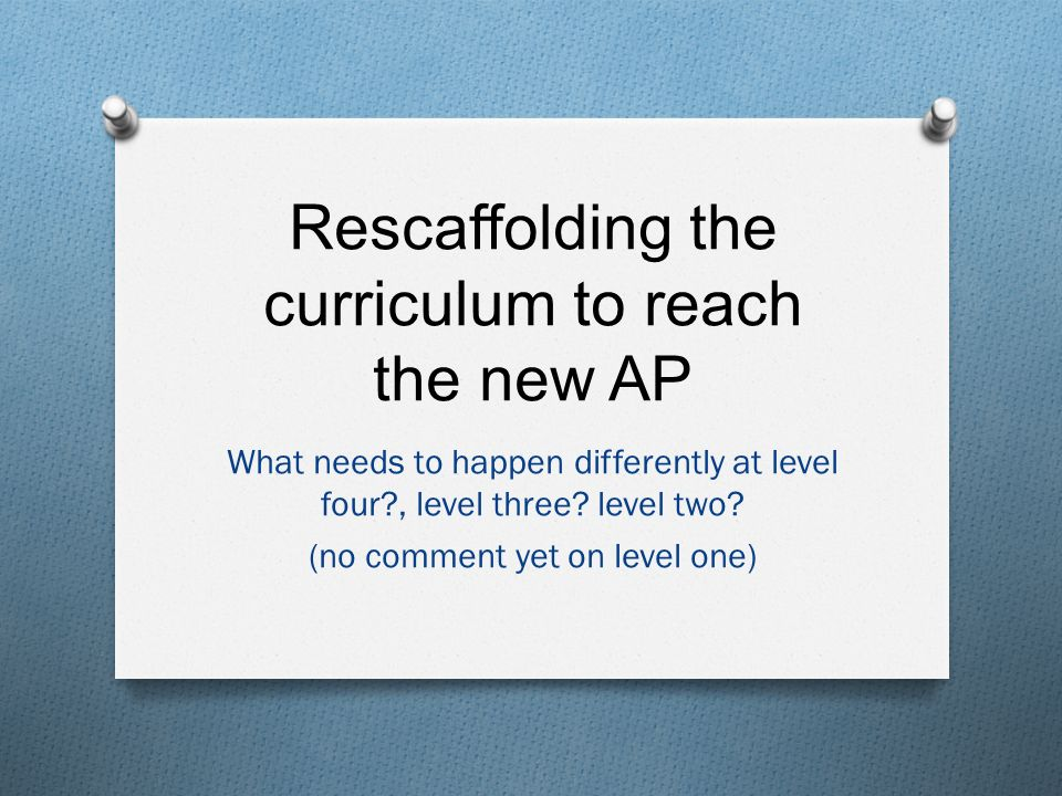 Rescaffolding the curriculum to reach the new AP What needs to happen differently at level four , level three.
