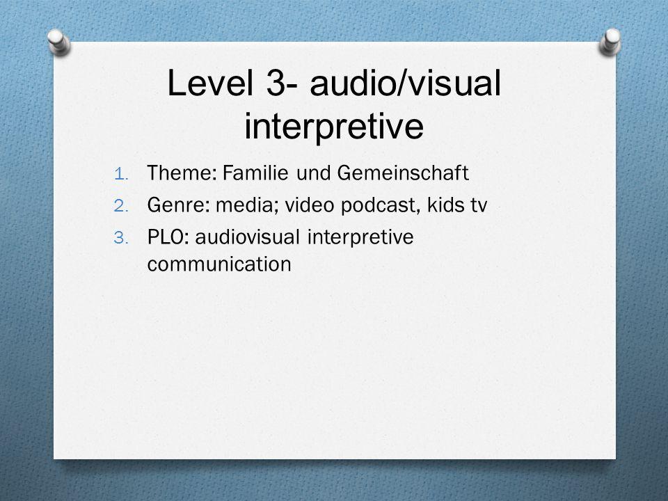 Level 3- audio/visual interpretive 1. Theme: Familie und Gemeinschaft 2. Genre: media; video podcast, kids tv 3. PLO: audiovisual interpretive communi