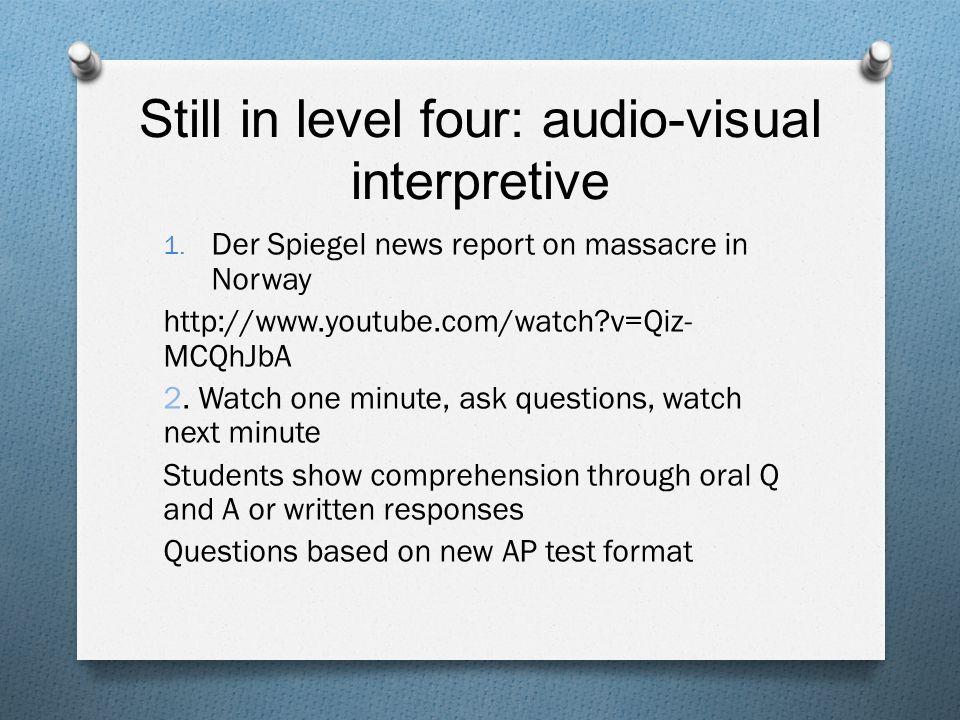 Still in level four: audio-visual interpretive 1. Der Spiegel news report on massacre in Norway http://www.youtube.com/watch?v=Qiz- MCQhJbA 2. Watch o