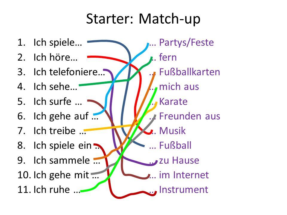 Starter: Match-up 1.Ich spiele… 2.Ich höre… 3.Ich telefoniere… 4.Ich sehe… 5.Ich surfe … 6.Ich gehe auf … 7.Ich treibe … 8.Ich spiele ein … 9.Ich sammele … 10.Ich gehe mit … 11.Ich ruhe … … Partys/Feste … fern … Fußballkarten … mich aus … Karate … Freunden aus … Musik … Fußball … zu Hause … im Internet … Instrument