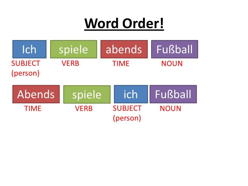 Word Order! IchspieleabendsFußball SUBJECT (person) VERB TIMENOUN Abends TIME spiele VERB ich SUBJECT (person) Fußball NOUN
