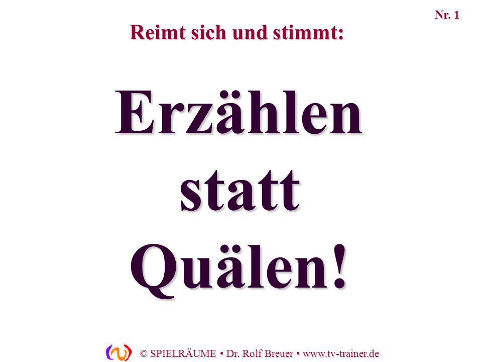 © SPIELRÄUME Dr. Rolf Breuer www.tv-trainer.de Erzählen statt Quälen! Reimt sich und stimmt: Nr. 1