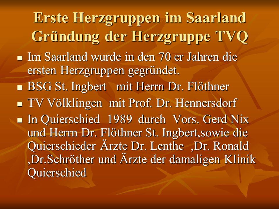 Erste Herzgruppen im Saarland Gründung der Herzgruppe TVQ Im Saarland wurde in den 70 er Jahren die ersten Herzgruppen gegründet. Im Saarland wurde in