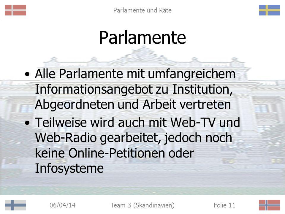 Parlamente und Räte 06/04/14 Folie 11Team 3 (Skandinavien) Parlamente Alle Parlamente mit umfangreichem Informationsangebot zu Institution, Abgeordneten und Arbeit vertreten Teilweise wird auch mit Web-TV und Web-Radio gearbeitet, jedoch noch keine Online-Petitionen oder Infosysteme