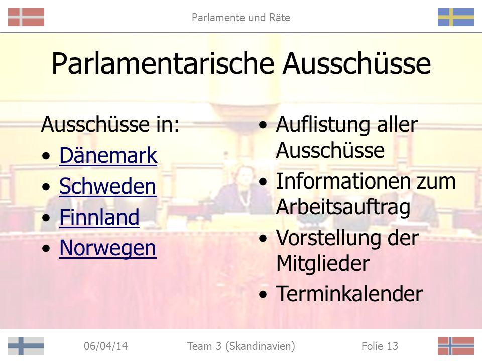 Parlamente und Räte 06/04/14 Folie 13Team 3 (Skandinavien) Parlamentarische Ausschüsse Ausschüsse in: Dänemark Schweden Finnland Norwegen Auflistung aller Ausschüsse Informationen zum Arbeitsauftrag Vorstellung der Mitglieder Terminkalender