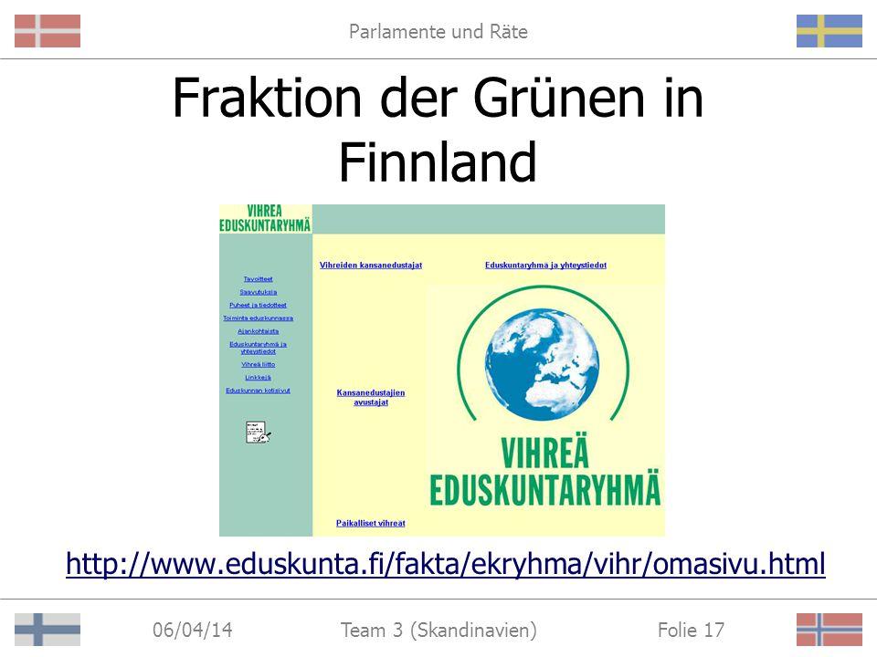 Parlamente und Räte 06/04/14 Folie 17Team 3 (Skandinavien) Fraktion der Grünen in Finnland http://www.eduskunta.fi/fakta/ekryhma/vihr/omasivu.html