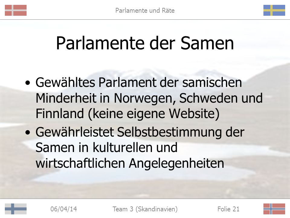 Parlamente und Räte 06/04/14 Folie 21Team 3 (Skandinavien) Parlamente der Samen Gewähltes Parlament der samischen Minderheit in Norwegen, Schweden und Finnland (keine eigene Website) Gewährleistet Selbstbestimmung der Samen in kulturellen und wirtschaftlichen Angelegenheiten