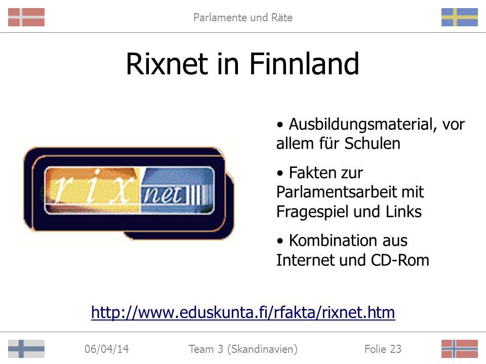 Parlamente und Räte 06/04/14 Folie 23Team 3 (Skandinavien) Rixnet in Finnland http://www.eduskunta.fi/rfakta/rixnet.htm Ausbildungsmaterial, vor allem für Schulen Fakten zur Parlamentsarbeit mit Fragespiel und Links Kombination aus Internet und CD-Rom