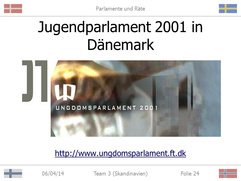 Parlamente und Räte 06/04/14 Folie 24Team 3 (Skandinavien) Jugendparlament 2001 in Dänemark http://www.ungdomsparlament.ft.dk