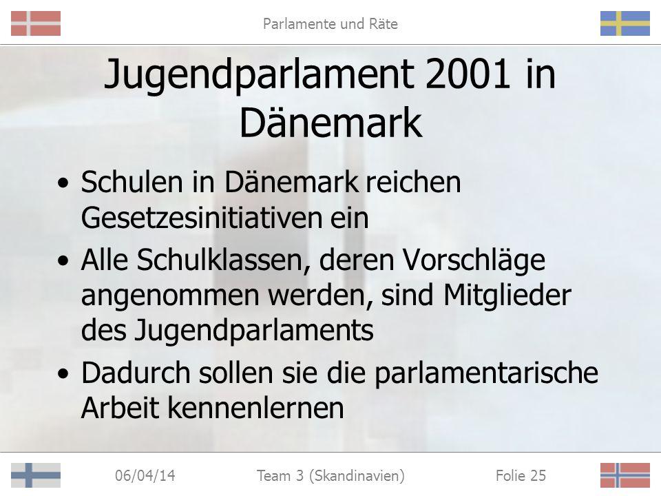 Parlamente und Räte 06/04/14 Folie 25Team 3 (Skandinavien) Jugendparlament 2001 in Dänemark Schulen in Dänemark reichen Gesetzesinitiativen ein Alle Schulklassen, deren Vorschläge angenommen werden, sind Mitglieder des Jugendparlaments Dadurch sollen sie die parlamentarische Arbeit kennenlernen