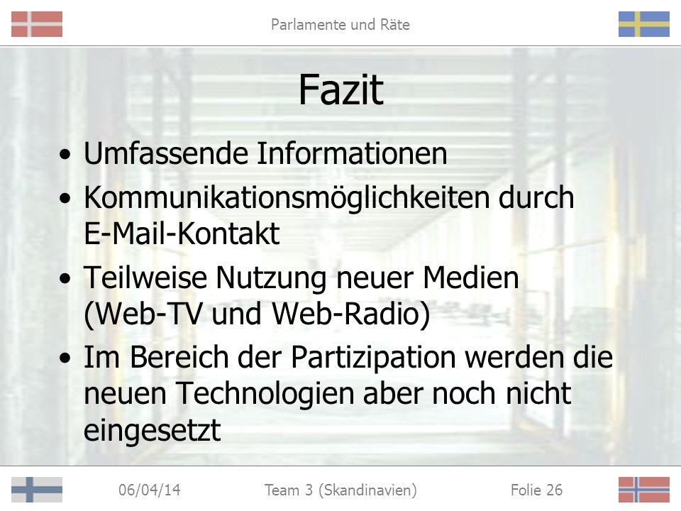 Parlamente und Räte 06/04/14 Folie 26Team 3 (Skandinavien) Fazit Umfassende Informationen Kommunikationsmöglichkeiten durch E-Mail-Kontakt Teilweise Nutzung neuer Medien (Web-TV und Web-Radio) Im Bereich der Partizipation werden die neuen Technologien aber noch nicht eingesetzt