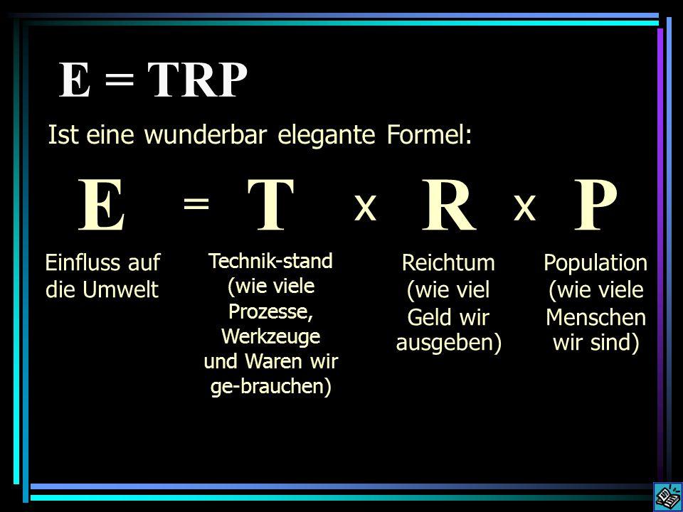 T echnikstand multipliziert mit der Wirkung von R eichtum multipliziert mit der Wirkung von P opulation Die E = TRP -Formel bezeichnet die sich vervielfältigende Wirkung ( E influss ) auf die Umwelt von
